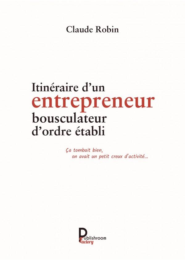 """""""Itinéraire d'un entrepreneur bousculateur d'ordre établi : Ça tombait bien, on avait un petit creux d'activité"""" de Claude Robin"""