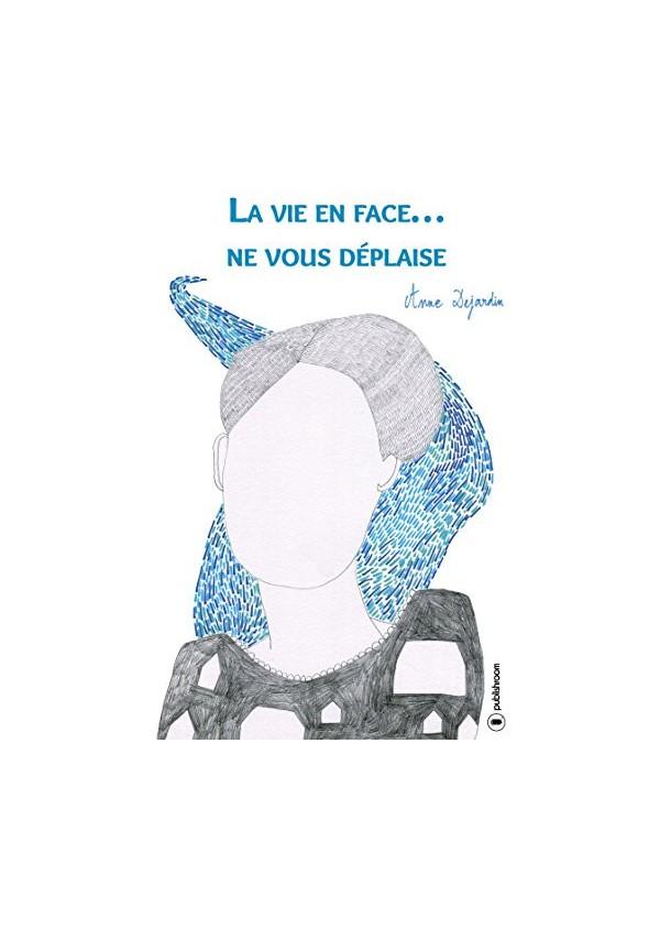 """""""La vie en face...Ne vous déplaise"""" de Anne Dejardin"""